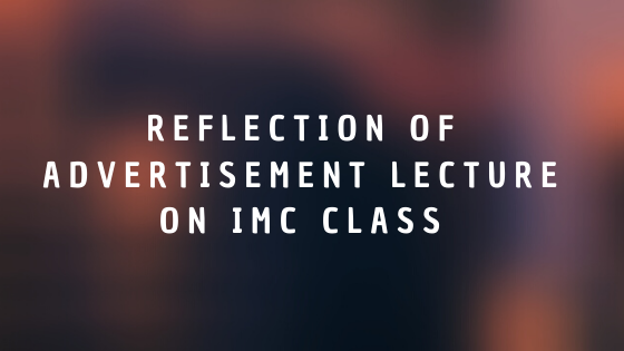 Reflection of Advertisement Lecture on IMC class